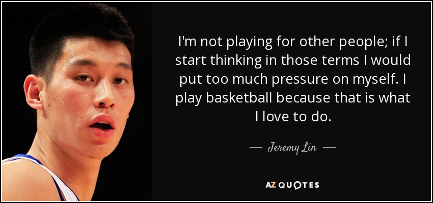 I'm not playing for other people; if I start thinking in those terms I would put too much pressure on myself. I play basketball because that is what I love to do. - Jeremy Lin