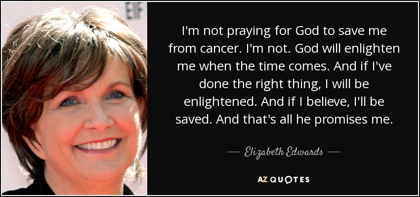 I'm not praying for God to save me from cancer. I'm not. God will enlighten me when the time comes. And if I've done the right thing, I will be enlightened. And if I believe, I'll be saved. And that's all he promises me. - Elizabeth Edwards