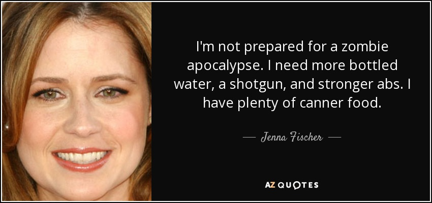 I'm not prepared for a zombie apocalypse. I need more bottled water, a shotgun, and stronger abs. I have plenty of canner food. - Jenna Fischer