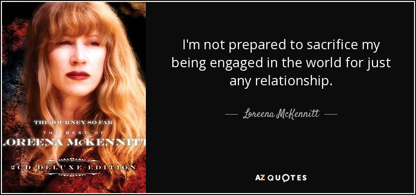 I'm not prepared to sacrifice my being engaged in the world for just any relationship. - Loreena McKennitt