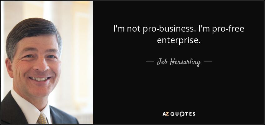 I'm not pro-business. I'm pro-free enterprise. - Jeb Hensarling
