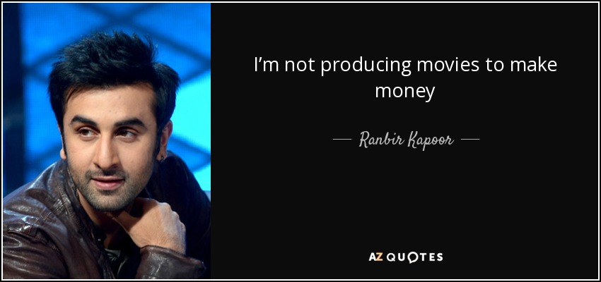 I'm not producing movies to make money - Ranbir Kapoor