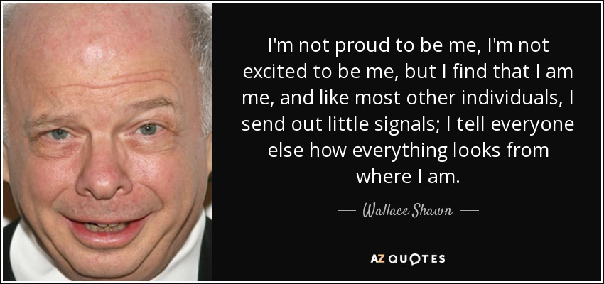 I'm not proud to be me, I'm not excited to be me, but I find that I am me, and like most other individuals, I send out little signals; I tell everyone else how everything looks from where I am. - Wallace Shawn
