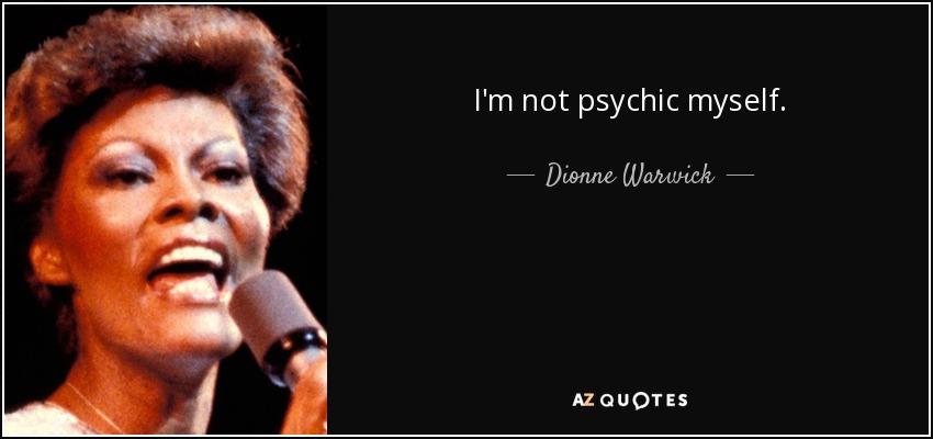 I'm not psychic myself. - Dionne Warwick