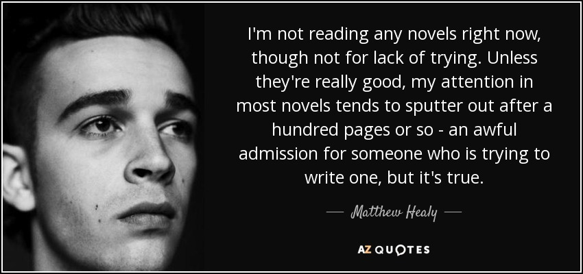 I'm not reading any novels right now, though not for lack of trying. Unless they're really good, my attention in most novels tends to sputter out after a hundred pages or so - an awful admission for someone who is trying to write one, but it's true. - Matthew Healy