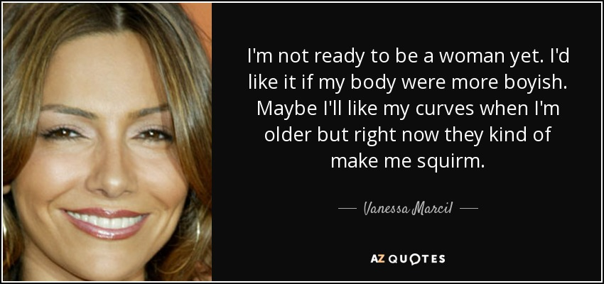 I'm not ready to be a woman yet. I'd like it if my body were more boyish. Maybe I'll like my curves when I'm older but right now they kind of make me squirm. - Vanessa Marcil