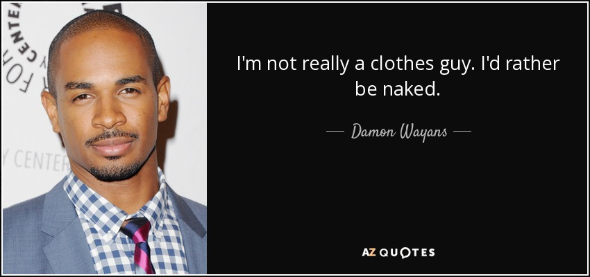 I'm not really a clothes guy. I'd rather be naked. - Damon Wayans, Jr.