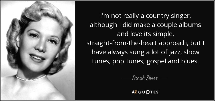 I'm not really a country singer, although I did make a couple albums and love its simple, straight-from-the-heart approach, but I have always sung a lot of jazz, show tunes, pop tunes, gospel and blues. - Dinah Shore