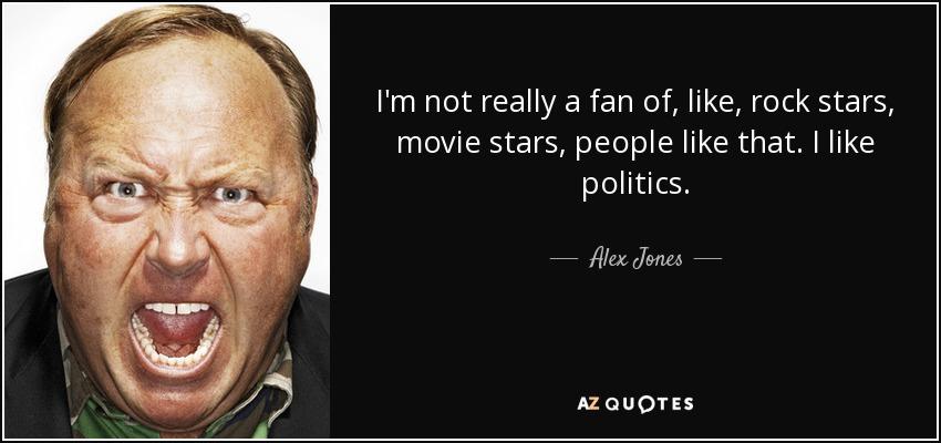 I'm not really a fan of, like, rock stars, movie stars, people like that. I like politics. - Alex Jones