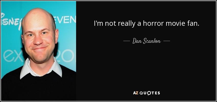 I'm not really a horror movie fan. - Dan Scanlon