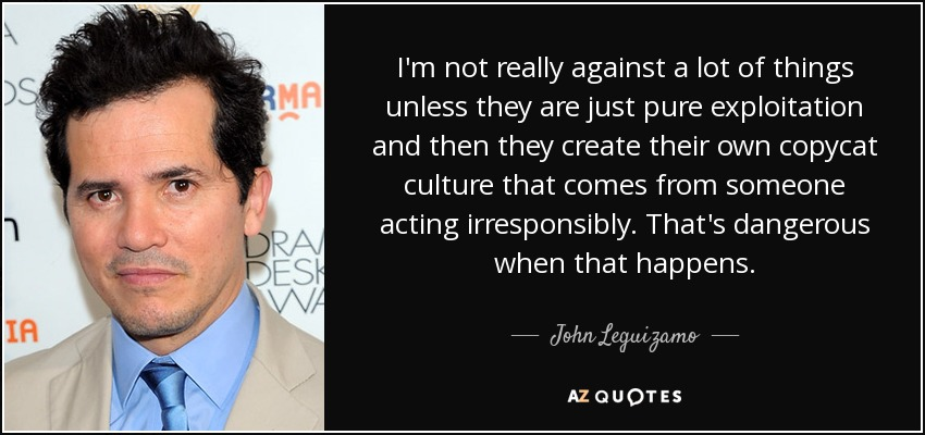 I'm not really against a lot of things unless they are just pure exploitation and then they create their own copycat culture that comes from someone acting irresponsibly. That's dangerous when that happens. - John Leguizamo