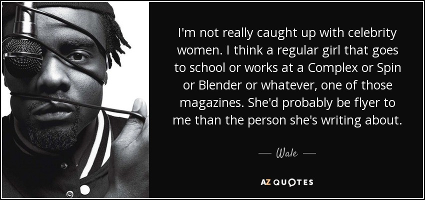 I'm not really caught up with celebrity women. I think a regular girl that goes to school or works at a Complex or Spin or Blender or whatever, one of those magazines. She'd probably be flyer to me than the person she's writing about. - Wale