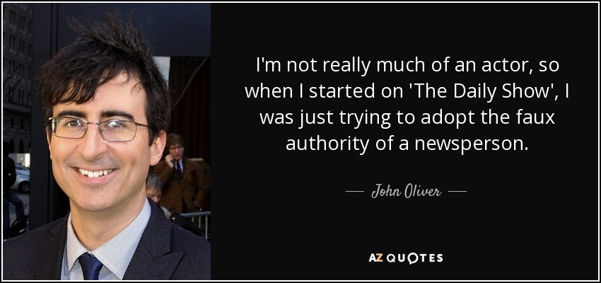 I'm not really much of an actor, so when I started on 'The Daily Show', I was just trying to adopt the faux authority of a newsperson. - John Oliver