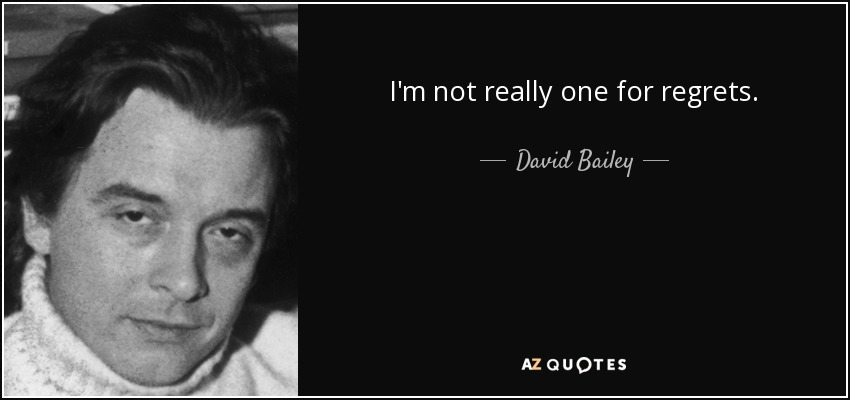 I'm not really one for regrets. - David Bailey