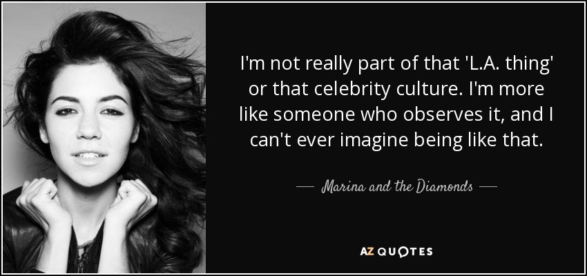 I'm not really part of that 'L.A. thing' or that celebrity culture. I'm more like someone who observes it, and I can't ever imagine being like that. - Marina and the Diamonds