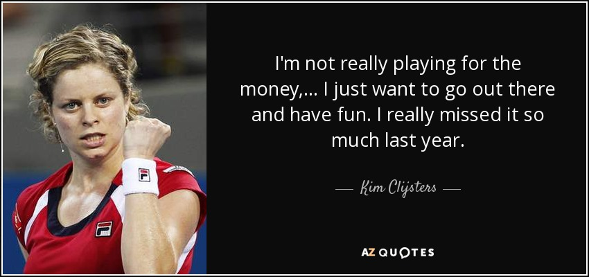 Kim Clijsters Quote: I'm Not Really Playing For The Money