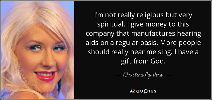 I'm not really religious but very spiritual. I give money to this company that manufactures hearing aids on a regular basis. More people should really hear me sing. I have a gift from God. - Christina Aguilera
