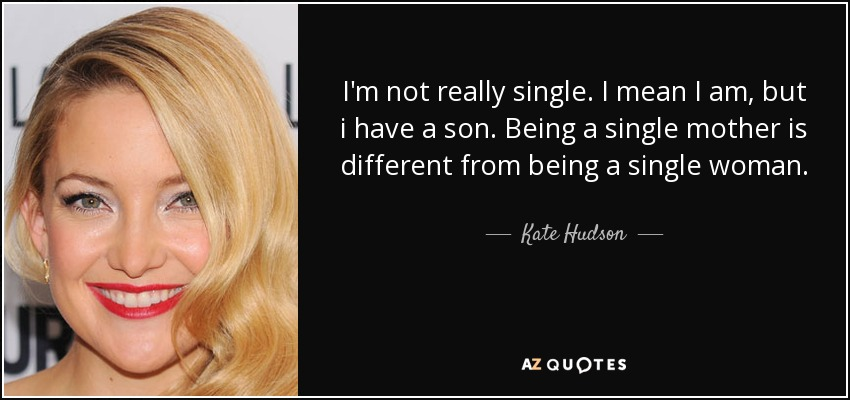 I'm not really single. I mean I am, but i have a son. Being a single mother is different from being a single woman. - Kate Hudson