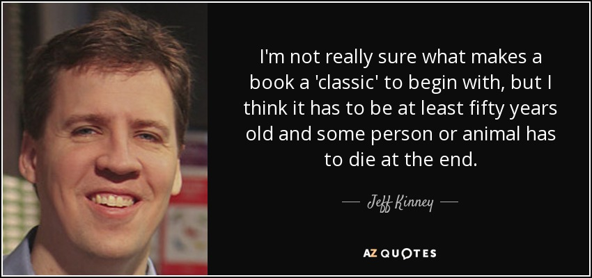 I'm not really sure what makes a book a 'classic' to begin with, but I think it has to be at least fifty years old and some person or animal has to die at the end. - Jeff Kinney
