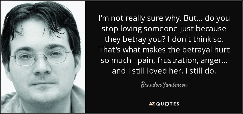 I'm not really sure why. But... do you stop loving someone just because they betray you? I don't think so. That's what makes the betrayal hurt so much - pain, frustration, anger... and I still loved her. I still do. - Brandon Sanderson