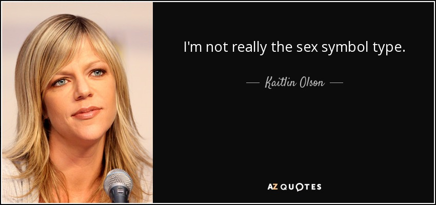 I'm not really the sex symbol type. - Kaitlin Olson