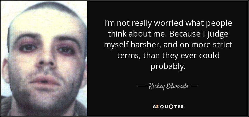 I'm not really worried what people think about me. Because I judge myself harsher, and on more strict terms, than they ever could probably. - Richey Edwards