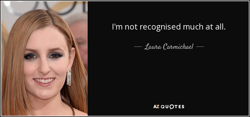 I'm not recognised much at all. - Laura Carmichael