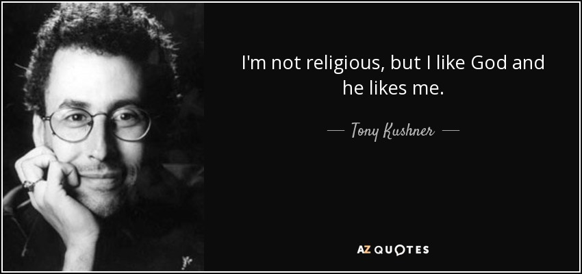 I'm not religious, but I like God and he likes me. - Tony Kushner