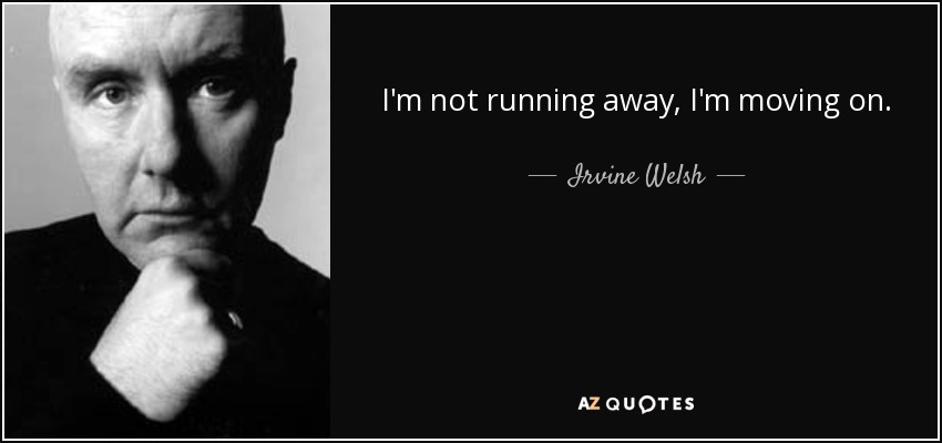 I'm not running away, I'm moving on. - Irvine Welsh