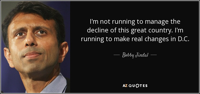 I'm not running to manage the decline of this great country. I'm running to make real changes in D.C. - Bobby Jindal