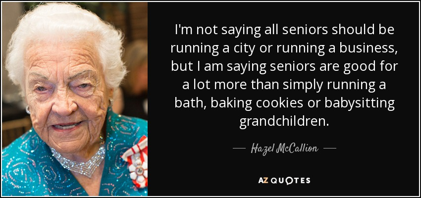 I'm not saying all seniors should be running a city or running a business, but I am saying seniors are good for a lot more than simply running a bath, baking cookies or babysitting grandchildren. - Hazel McCallion