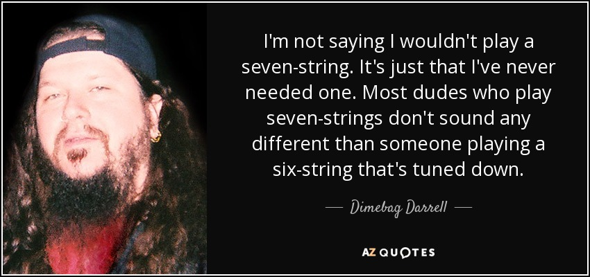 I'm not saying I wouldn't play a seven-string. It's just that I've never needed one. Most dudes who play seven-strings don't sound any different than someone playing a six-string that's tuned down. - Dimebag Darrell