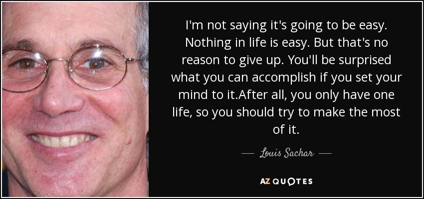 I'm not saying it's going to be easy. Nothing in life is easy. But that's no reason to give up. You'll be surprised what you can accomplish if you set your mind to it.After all, you only have one life, so you should try to make the most of it. - Louis Sachar