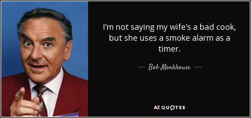 I'm not saying my wife's a bad cook, but she uses a smoke alarm as a timer. - Bob Monkhouse