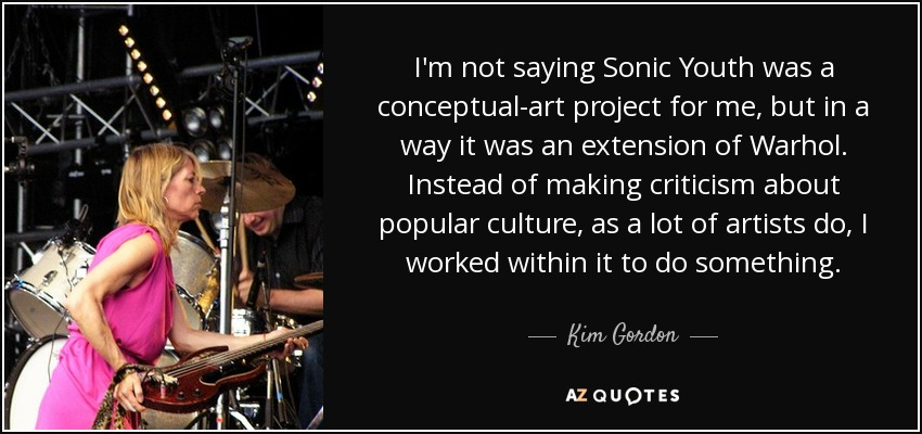 I'm not saying Sonic Youth was a conceptual-art project for me, but in a way it was an extension of Warhol. Instead of making criticism about popular culture, as a lot of artists do, I worked within it to do something. - Kim Gordon