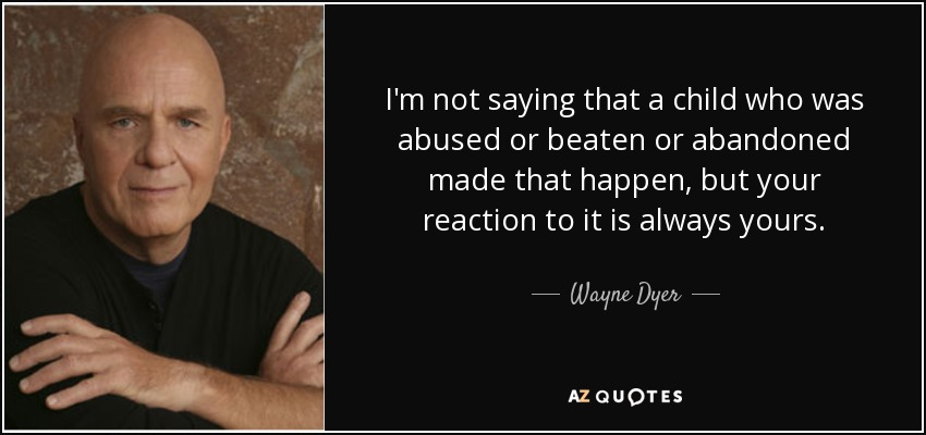 I'm not saying that a child who was abused or beaten or abandoned made that happen, but your reaction to it is always yours. - Wayne Dyer