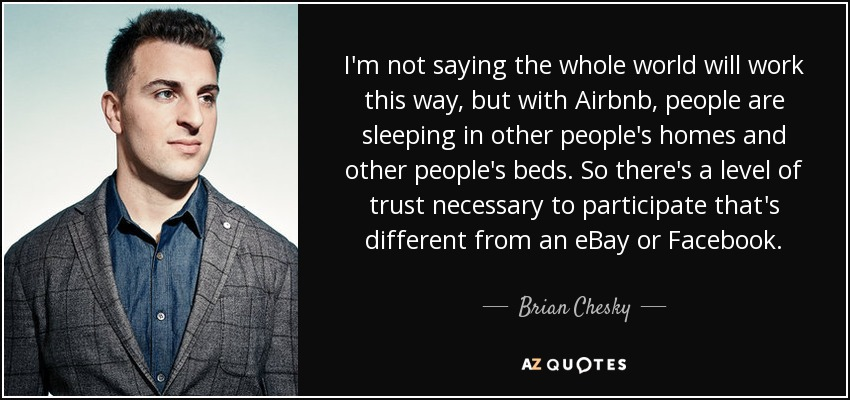 I'm not saying the whole world will work this way, but with Airbnb, people are sleeping in other people's homes and other people's beds. So there's a level of trust necessary to participate that's different from an eBay or Facebook. - Brian Chesky