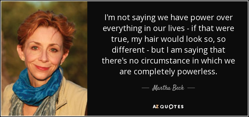 I'm not saying we have power over everything in our lives - if that were true, my hair would look so, so different - but I am saying that there's no circumstance in which we are completely powerless. - Martha Beck