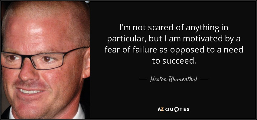 I'm not scared of anything in particular, but I am motivated by a fear of failure as opposed to a need to succeed. - Heston Blumenthal