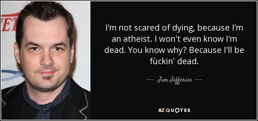 I'm not scared of dying, because I'm an atheist. I won't even know I'm dead. You know why? Because I'll be fùckin' dead. - Jim Jefferies