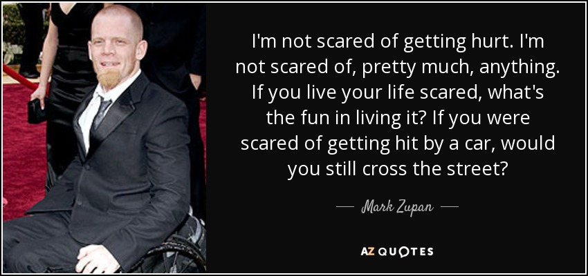 Mark Zupan Quote Im Not Scared Of Getting Hurt Im Not Scared Of