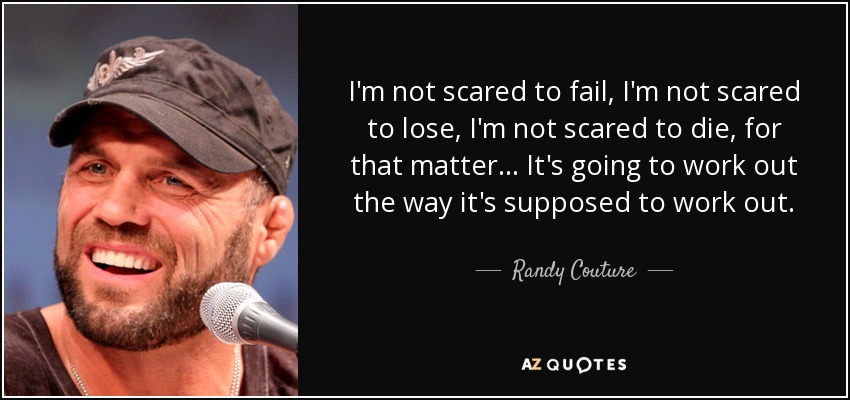 I'm not scared to fail, I'm not scared to lose, I'm not scared to die, for that matter... It's going to work out the way it's supposed to work out. - Randy Couture