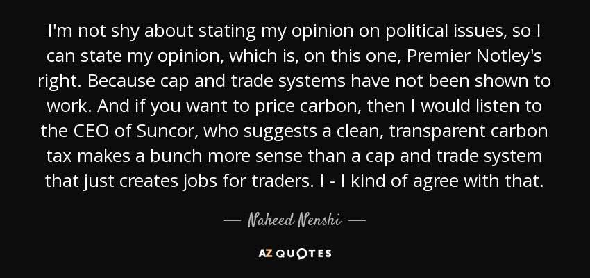 I'm not shy about stating my opinion on political issues, so I can state my opinion, which is, on this one, Premier Notley's right. Because cap and trade systems have not been shown to work. And if you want to price carbon, then I would listen to the CEO of Suncor, who suggests a clean, transparent carbon tax makes a bunch more sense than a cap and trade system that just creates jobs for traders. I - I kind of agree with that. - Naheed Nenshi