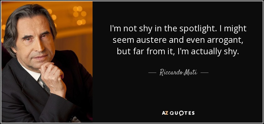I'm not shy in the spotlight. I might seem austere and even arrogant, but far from it, I'm actually shy. - Riccardo Muti