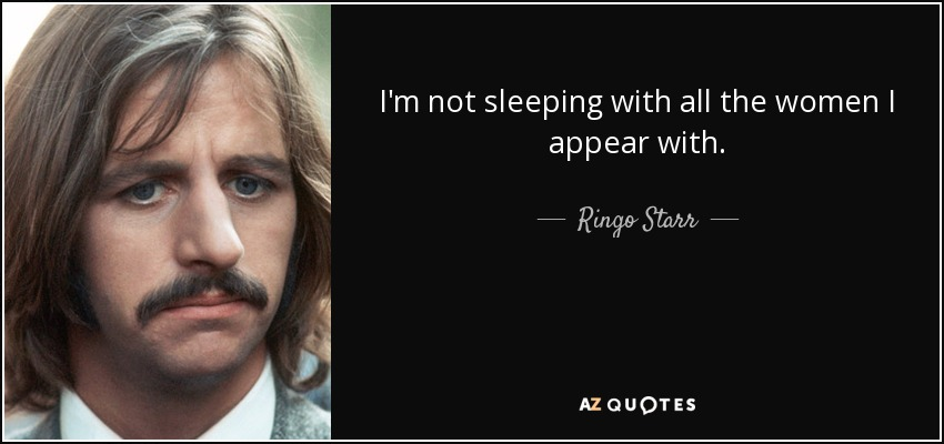 I'm not sleeping with all the women I appear with. - Ringo Starr