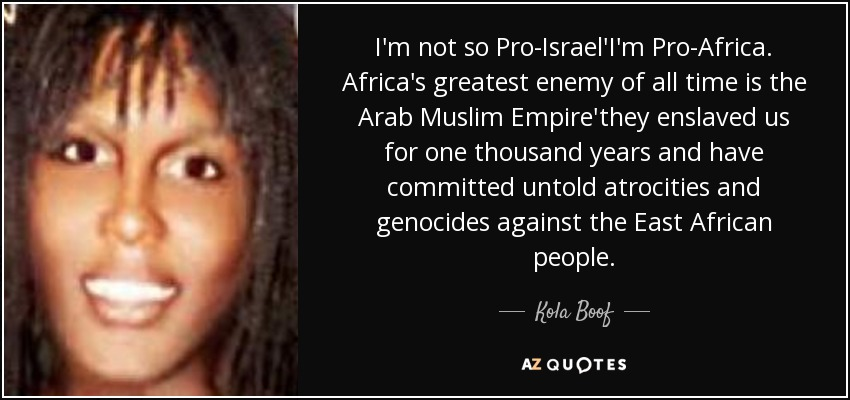 I'm not so Pro-Israel'I'm Pro-Africa. Africa's greatest enemy of all time is the Arab Muslim Empire'they enslaved us for one thousand years and have committed untold atrocities and genocides against the East African people. - Kola Boof