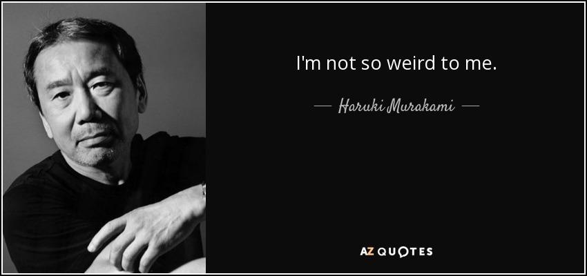 I'm not so weird to me. - Haruki Murakami