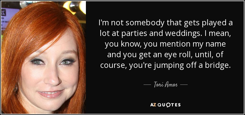 I'm not somebody that gets played a lot at parties and weddings. I mean, you know, you mention my name and you get an eye roll, until, of course, you're jumping off a bridge. - Tori Amos