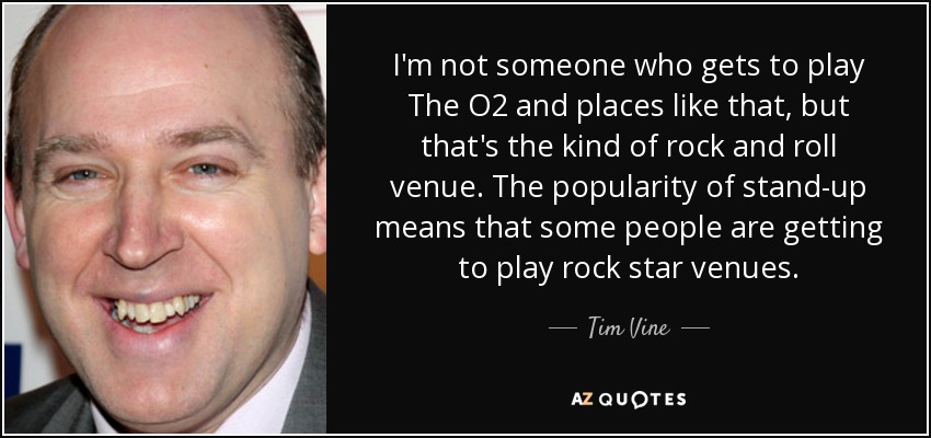 I'm not someone who gets to play The O2 and places like that, but that's the kind of rock and roll venue. The popularity of stand-up means that some people are getting to play rock star venues. - Tim Vine