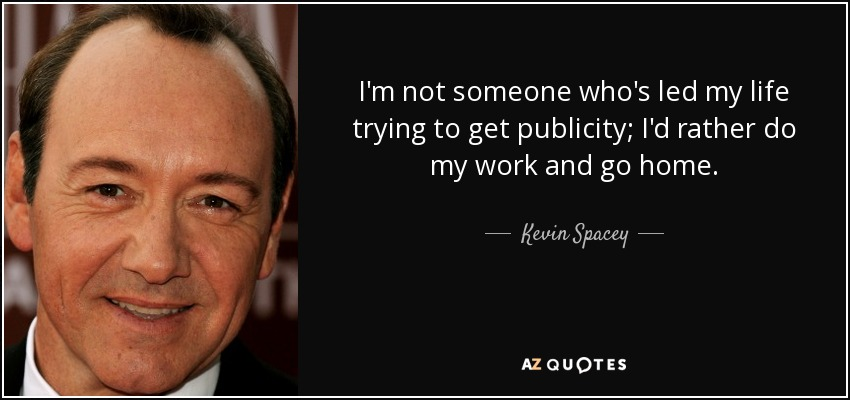I'm not someone who's led my life trying to get publicity; I'd rather do my work and go home. - Kevin Spacey
